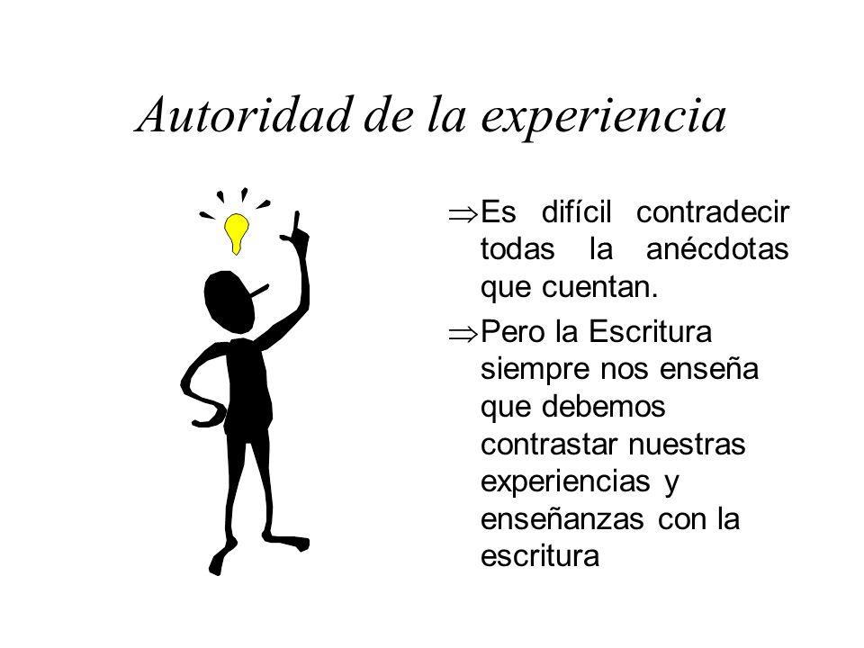 Autoridad de la experiencia Es difícil contradecir todas la anécdotas que cuentan. Pero la Escritura siempre nos enseña que debemos contrastar nuestra