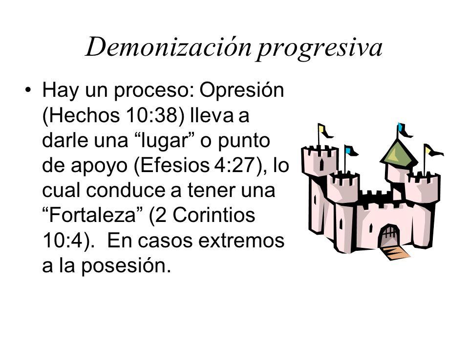Demonización progresiva Hay un proceso: Opresión (Hechos 10:38) lleva a darle una lugar o punto de apoyo (Efesios 4:27), lo cual conduce a tener una F