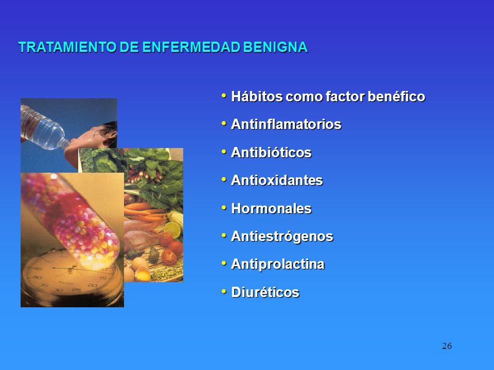 26 TRATAMIENTO DE ENFERMEDAD BENIGNA Hábitos como factor benéfico Hábitos como factor benéfico Antinflamatorios Antinflamatorios Antibióticos Antibióticos Antioxidantes Antioxidantes Hormonales Hormonales Antiestrógenos Antiestrógenos Antiprolactina Antiprolactina Diuréticos Diuréticos