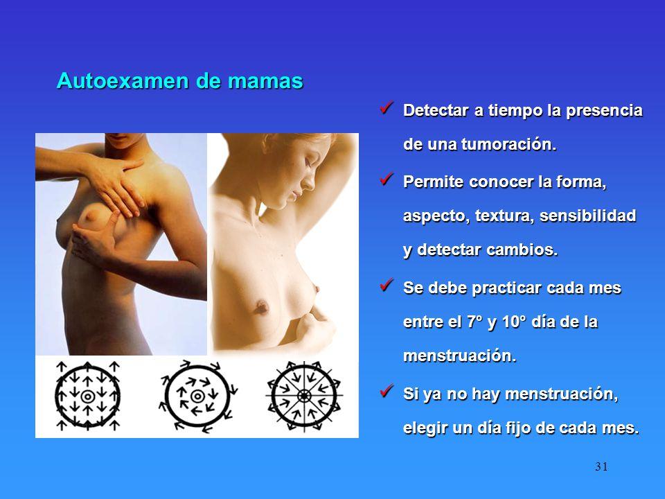 31 Autoexamen de mamas Detectar a tiempo la presencia de una tumoración. Detectar a tiempo la presencia de una tumoración. Permite conocer la forma, a