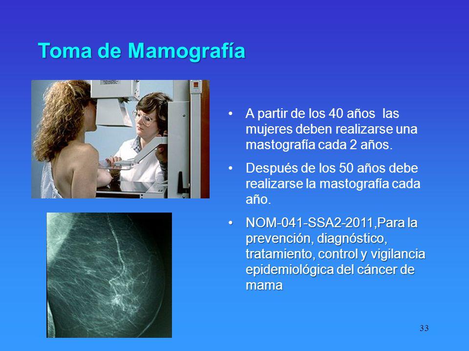 33 Toma de Mamografía A partir de los 40 años las mujeres deben realizarse una mastografía cada 2 años. Después de los 50 años debe realizarse la mast
