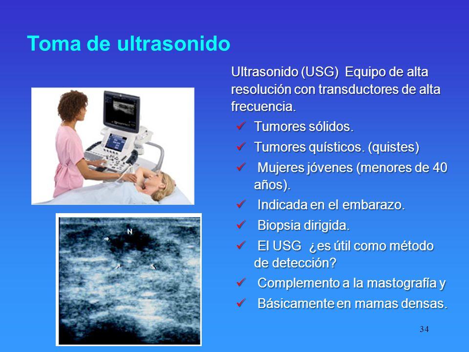 34 Toma de ultrasonido Ultrasonido (USG) Equipo de alta resolución con transductores de alta frecuencia. Tumores sólidos. Tumores sólidos. Tumores quí