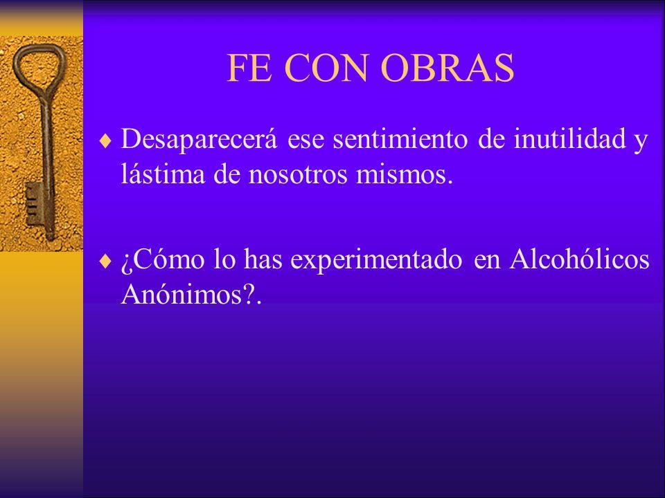 FE CON OBRAS Desaparecerá ese sentimiento de inutilidad y lástima de nosotros mismos. ¿Cómo lo has experimentado en Alcohólicos Anónimos?.