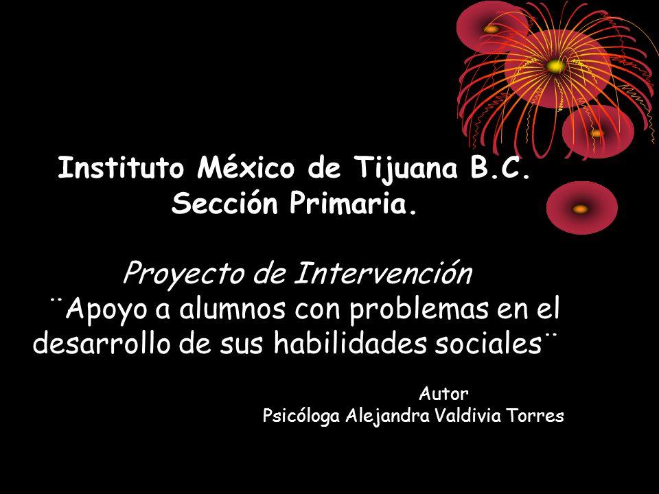 Instituto México de Tijuana B.C. Sección Primaria. Proyecto de Intervención ¨Apoyo a alumnos con problemas en el desarrollo de sus habilidades sociale