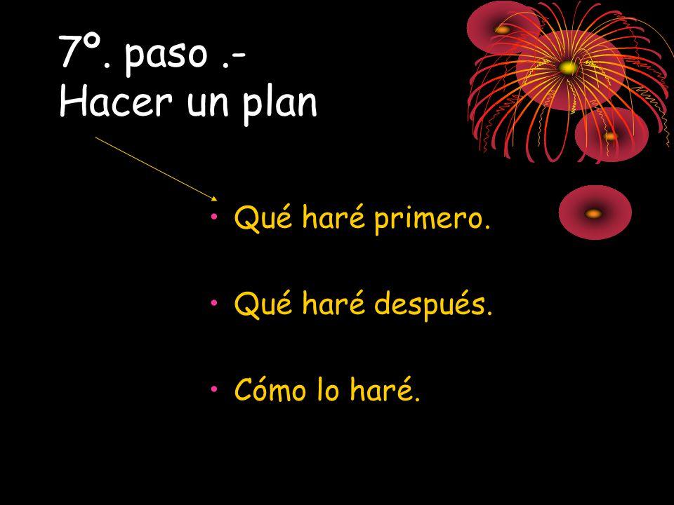 7º. paso.- Hacer un plan Qué haré primero. Qué haré después. Cómo lo haré.
