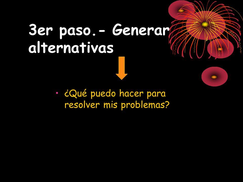 3er paso.- Generar alternativas ¿Qué puedo hacer para resolver mis problemas?
