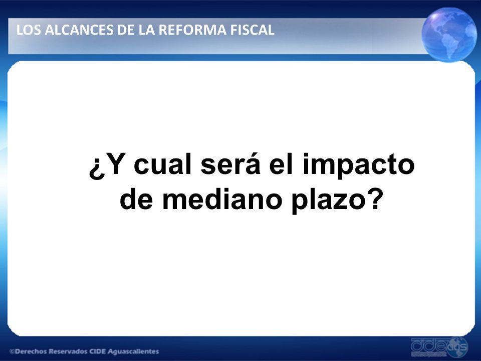 ¿Y cual será el impacto de mediano plazo? LOS ALCANCES DE LA REFORMA FISCAL