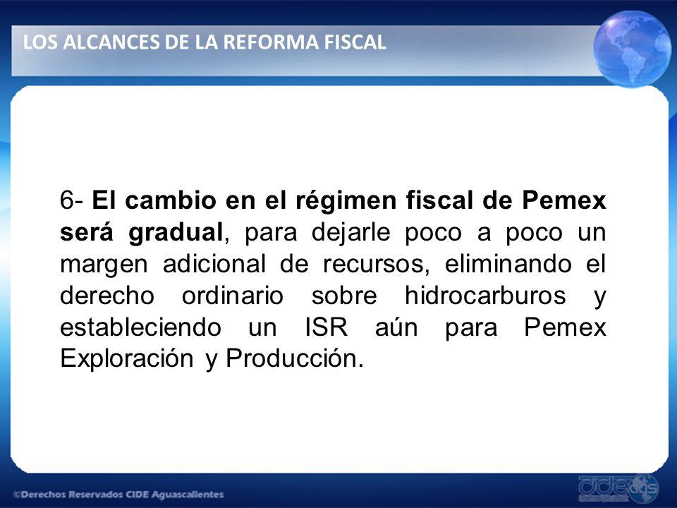 6- El cambio en el régimen fiscal de Pemex será gradual, para dejarle poco a poco un margen adicional de recursos, eliminando el derecho ordinario sobre hidrocarburos y estableciendo un ISR aún para Pemex Exploración y Producción.