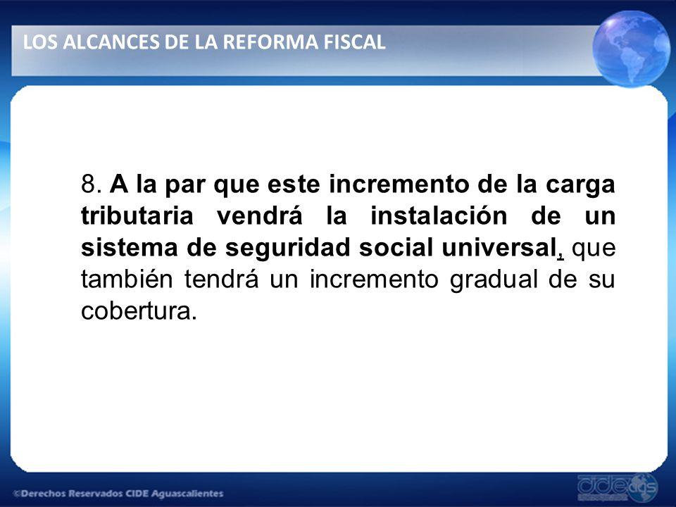 8. A la par que este incremento de la carga tributaria vendrá la instalación de un sistema de seguridad social universal, que también tendrá un increm