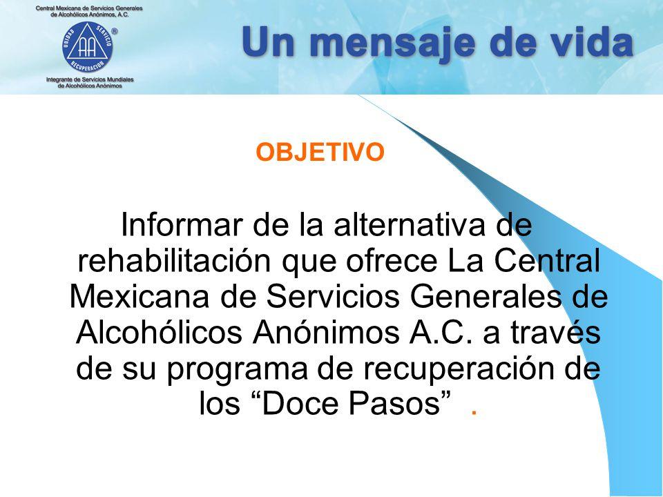 OBJETIVO Informar de la alternativa de rehabilitación que ofrece La Central Mexicana de Servicios Generales de Alcohólicos Anónimos A.C. a través de s