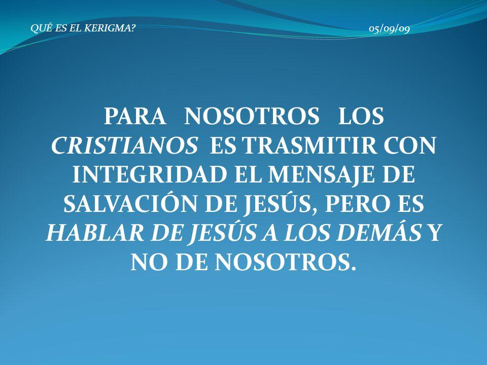 QUÉ ES EL KERIGMA? 05/09/09 PARA NOSOTROS LOS CRISTIANOS ES TRASMITIR CON INTEGRIDAD EL MENSAJE DE SALVACIÓN DE JESÚS, PERO ES HABLAR DE JESÚS A LOS D