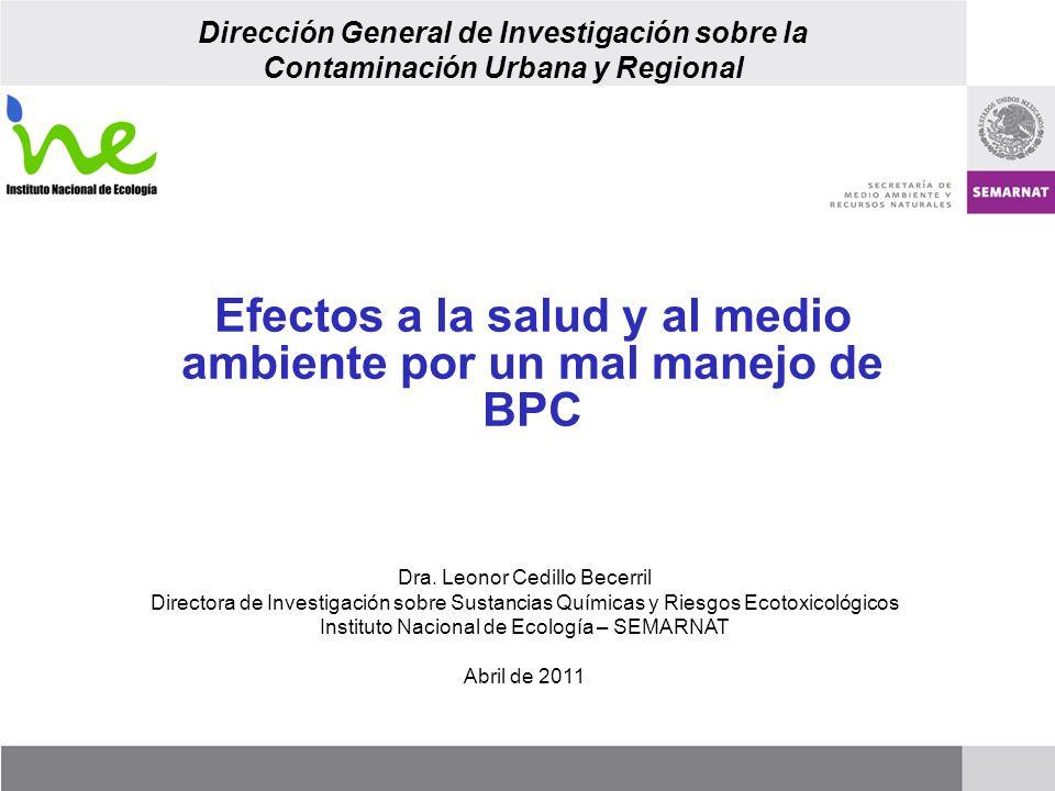 Efectos a la salud y al medio ambiente por un mal manejo de BPC Dra. Leonor Cedillo Becerril Directora de Investigación sobre Sustancias Químicas y Ri