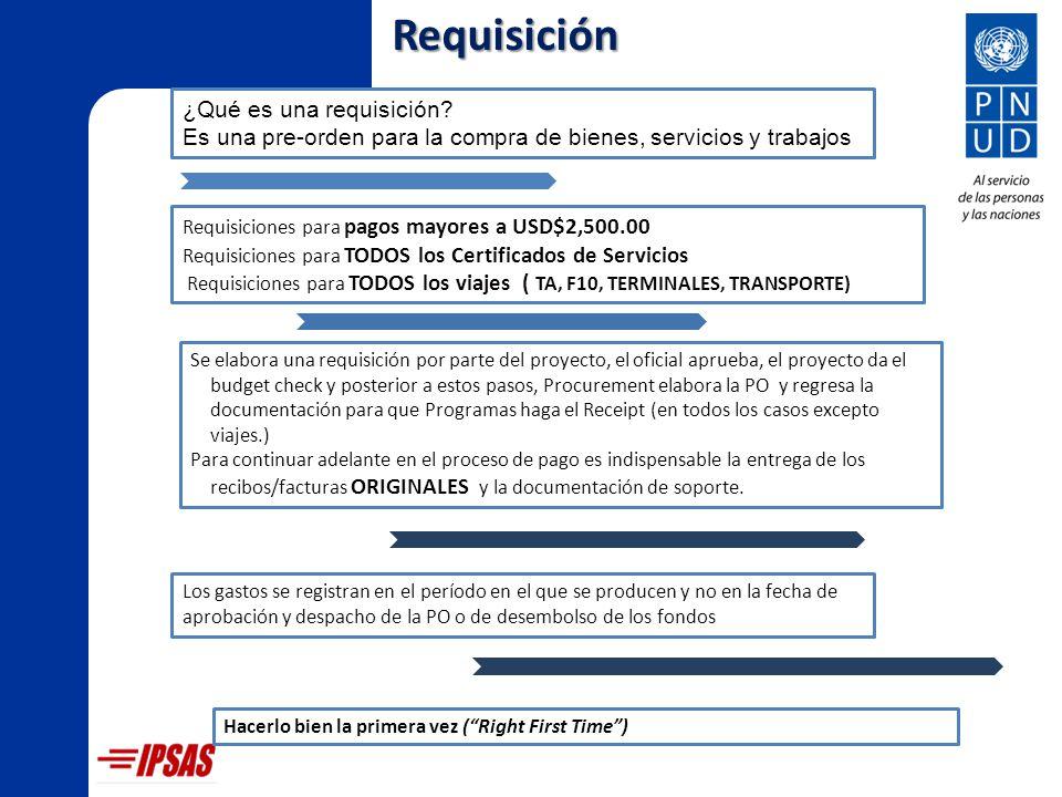 Requisiciones para pagos mayores a USD$2,500.00 Requisiciones para TODOS los Certificados de Servicios Requisiciones para TODOS los viajes ( TA, F10, TERMINALES, TRANSPORTE) Se elabora una requisición por parte del proyecto, el oficial aprueba, el proyecto da el budget check y posterior a estos pasos, Procurement elabora la PO y regresa la documentación para que Programas haga el Receipt (en todos los casos excepto viajes.) Para continuar adelante en el proceso de pago es indispensable la entrega de los recibos/facturas ORIGINALES y la documentación de soporte.