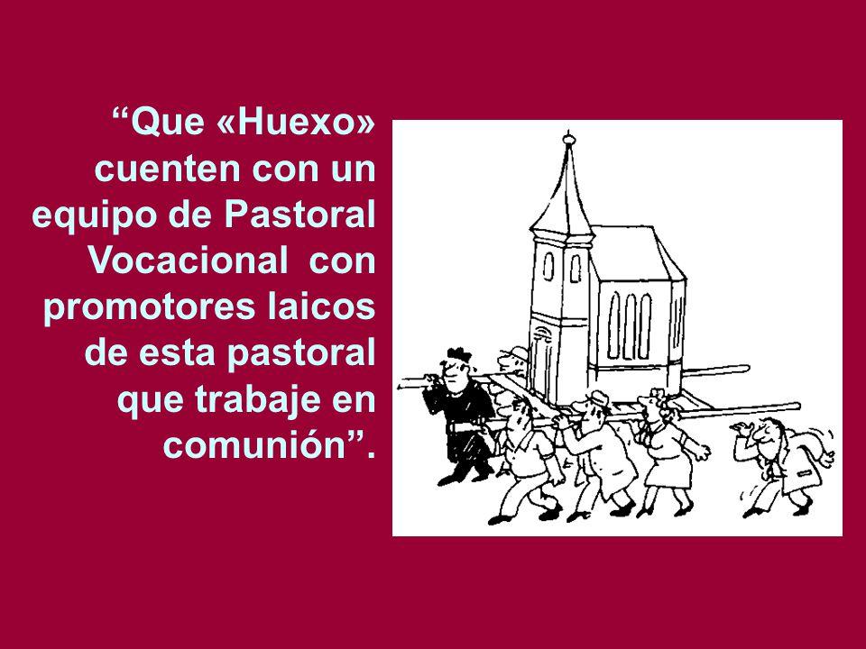Que «Huexo» cuenten con un equipo de Pastoral Vocacional con promotores laicos de esta pastoral que trabaje en comunión.