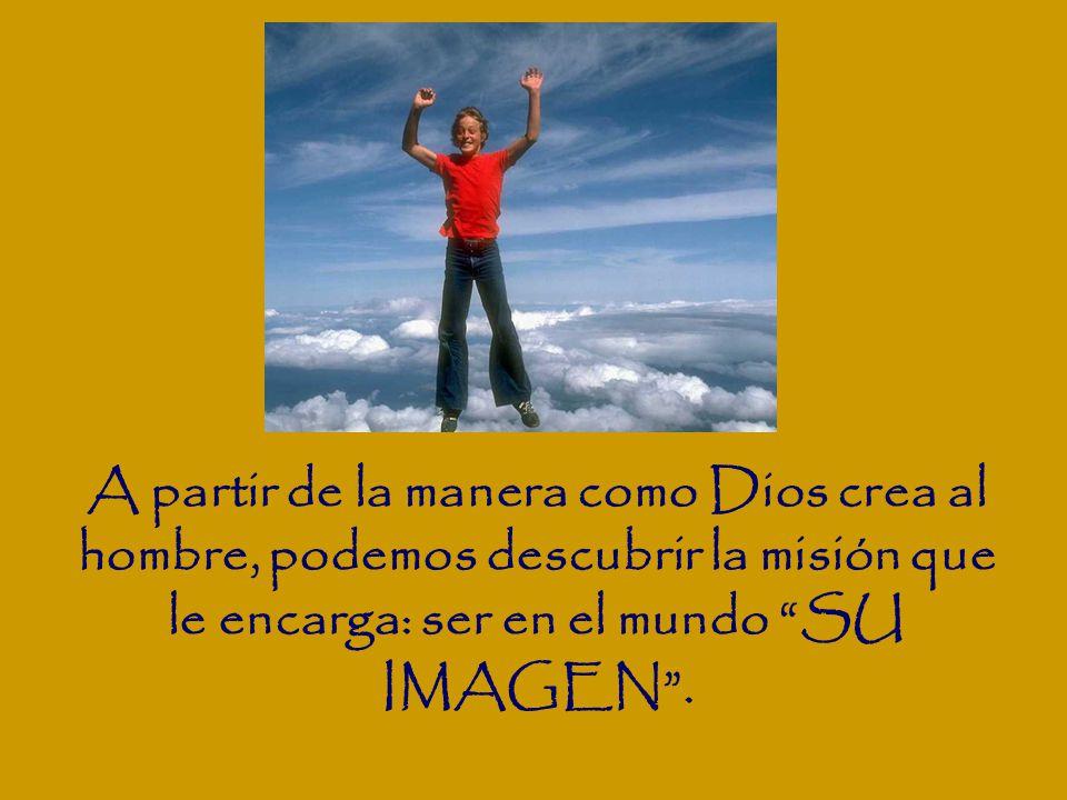 A partir de la manera como Dios crea al hombre, podemos descubrir la misión que le encarga: ser en el mundo SU IMAGEN.