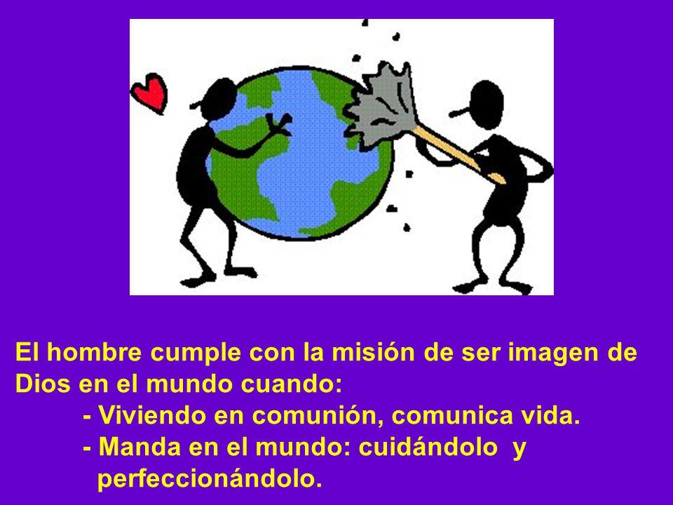 El hombre cumple con la misión de ser imagen de Dios en el mundo cuando: - Viviendo en comunión, comunica vida. - Manda en el mundo: cuidándolo y perf