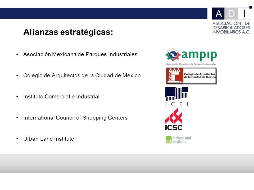 . Asociación Mexicana de Parques Industriales Colegio de Arquitectos de la Ciudad de México Instituto Comercial e Industrial International Council of Shopping Centers Urban Land Institute Alianzas estratégicas:
