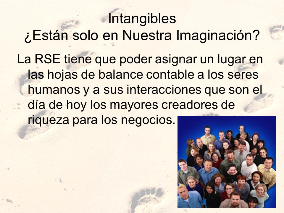 Intangibles ¿Están solo en Nuestra Imaginación? La RSE tiene que poder asignar un lugar en las hojas de balance contable a los seres humanos y a sus i