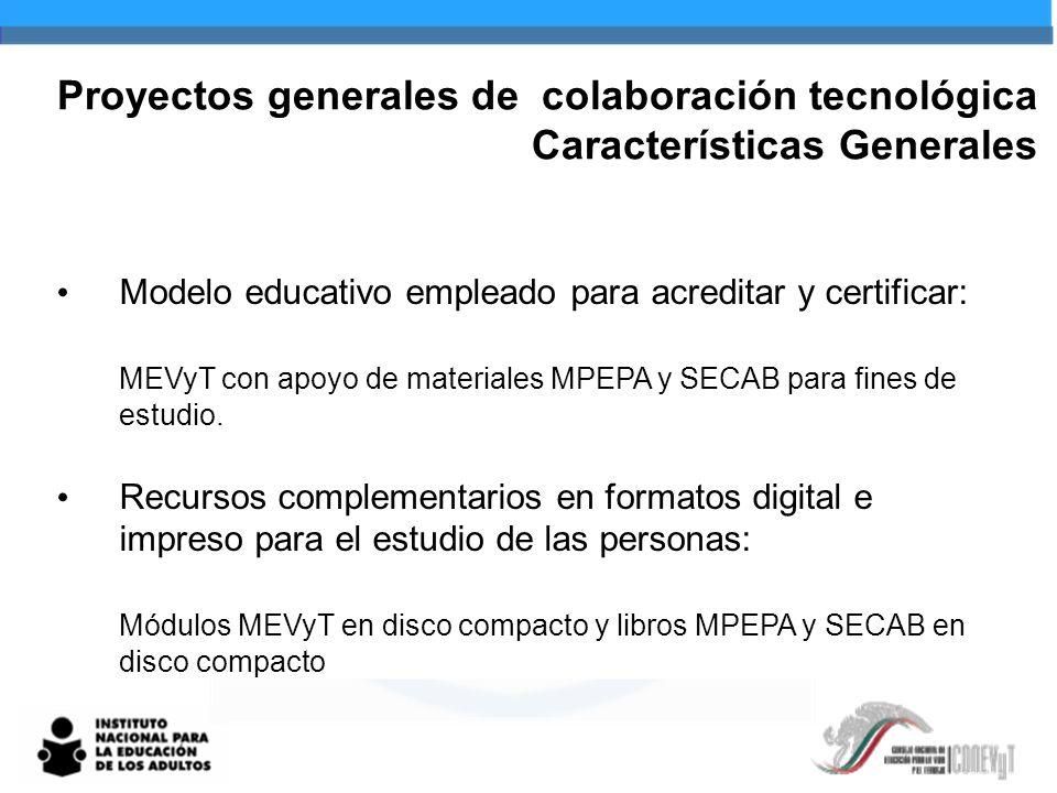 Proyectos generales de colaboración tecnológica Características Generales Modelo educativo empleado para acreditar y certificar: MEVyT con apoyo de materiales MPEPA y SECAB para fines de estudio.