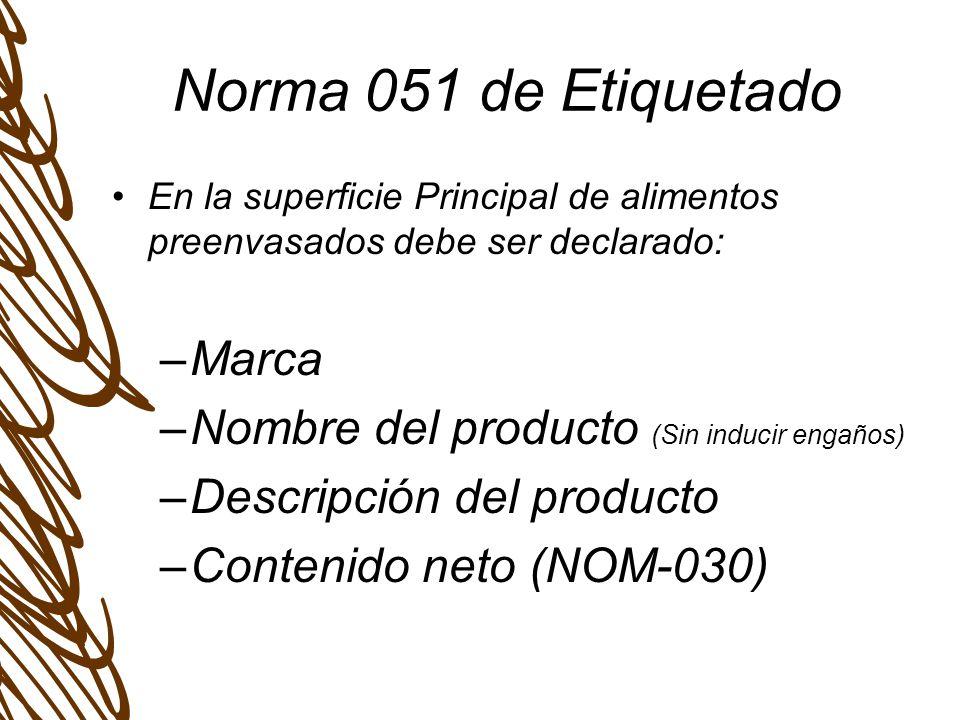 Norma 051 de Etiquetado En la superficie Principal de alimentos preenvasados debe ser declarado: –Marca –Nombre del producto (Sin inducir engaños) –Descripción del producto –Contenido neto (NOM-030)