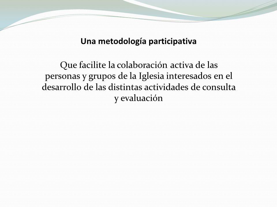 Una metodología participativa Que facilite la colaboración activa de las personas y grupos de la Iglesia interesados en el desarrollo de las distintas actividades de consulta y evaluación