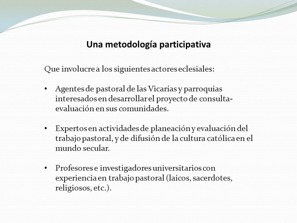 Una metodología participativa Que involucre a los siguientes actores eclesiales: Agentes de pastoral de las Vicarías y parroquias interesados en desarrollar el proyecto de consulta- evaluación en sus comunidades.