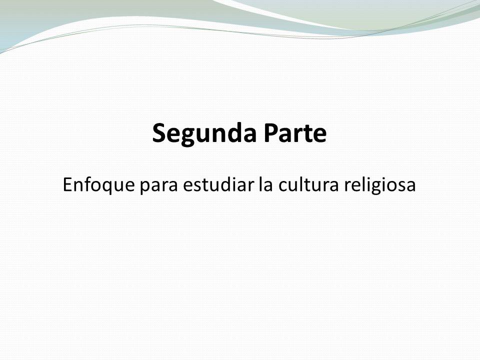 Segunda Parte Enfoque para estudiar la cultura religiosa
