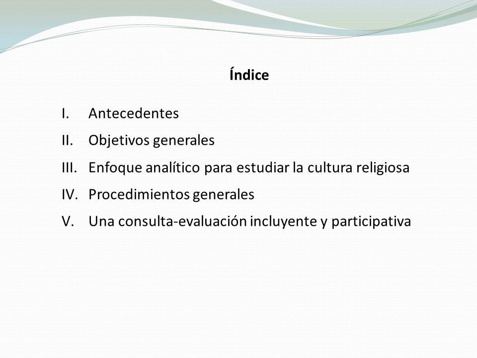 Índice I.Antecedentes II.Objetivos generales III.Enfoque analítico para estudiar la cultura religiosa IV.Procedimientos generales V.Una consulta-evaluación incluyente y participativa