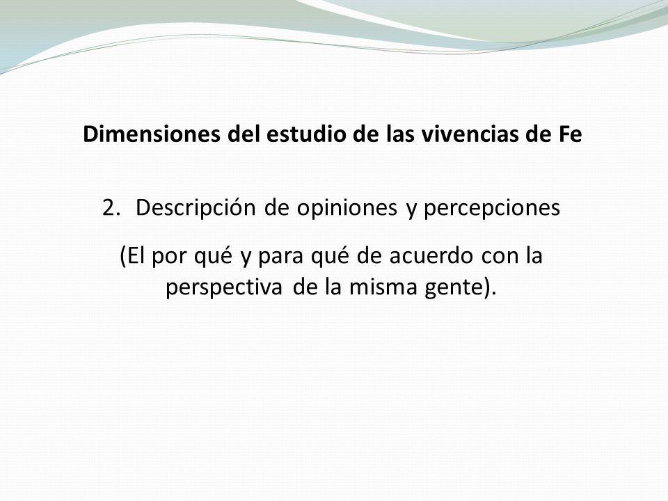 Dimensiones del estudio de las vivencias de Fe 2.Descripción de opiniones y percepciones (El por qué y para qué de acuerdo con la perspectiva de la misma gente).