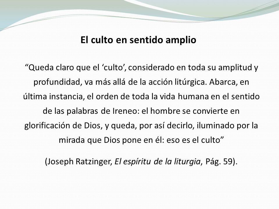 El culto en sentido amplio Queda claro que el culto, considerado en toda su amplitud y profundidad, va más allá de la acción litúrgica.