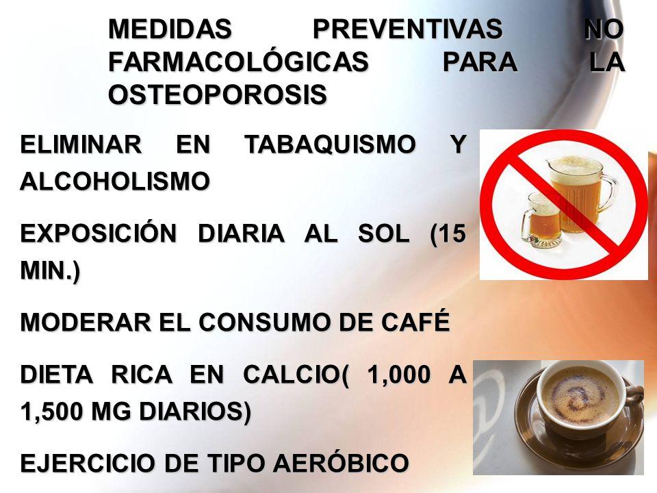 MEDIDAS PREVENTIVAS NO FARMACOLÓGICAS PARA LA OSTEOPOROSIS ELIMINAR EN TABAQUISMO Y ALCOHOLISMO EXPOSICIÓN DIARIA AL SOL (15 MIN.) MODERAR EL CONSUMO DE CAFÉ DIETA RICA EN CALCIO( 1,000 A 1,500 MG DIARIOS) EJERCICIO DE TIPO AERÓBICO