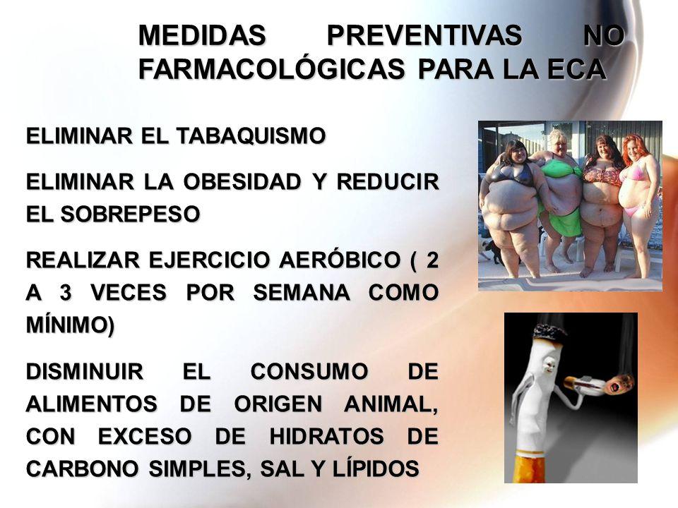 MEDIDAS PREVENTIVAS NO FARMACOLÓGICAS PARA LA ECA ELIMINAR EL TABAQUISMO ELIMINAR LA OBESIDAD Y REDUCIR EL SOBREPESO REALIZAR EJERCICIO AERÓBICO ( 2 A 3 VECES POR SEMANA COMO MÍNIMO) DISMINUIR EL CONSUMO DE ALIMENTOS DE ORIGEN ANIMAL, CON EXCESO DE HIDRATOS DE CARBONO SIMPLES, SAL Y LÍPIDOS