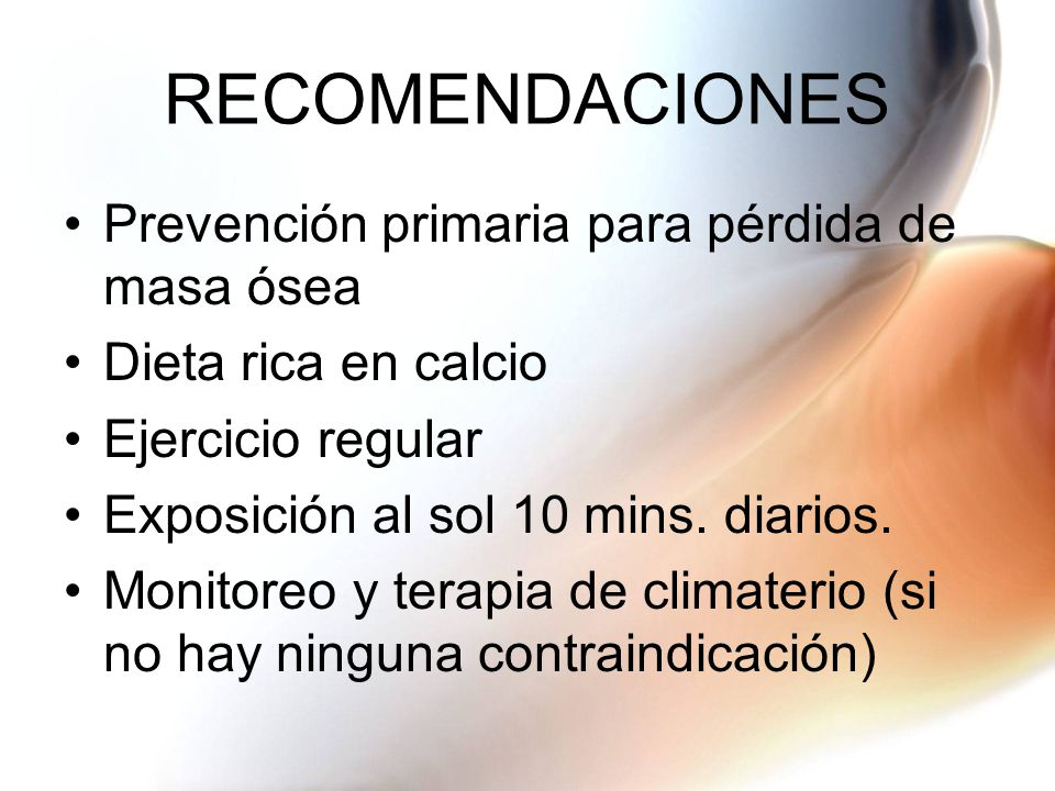 RECOMENDACIONES Prevención primaria para pérdida de masa ósea Dieta rica en calcio Ejercicio regular Exposición al sol 10 mins.