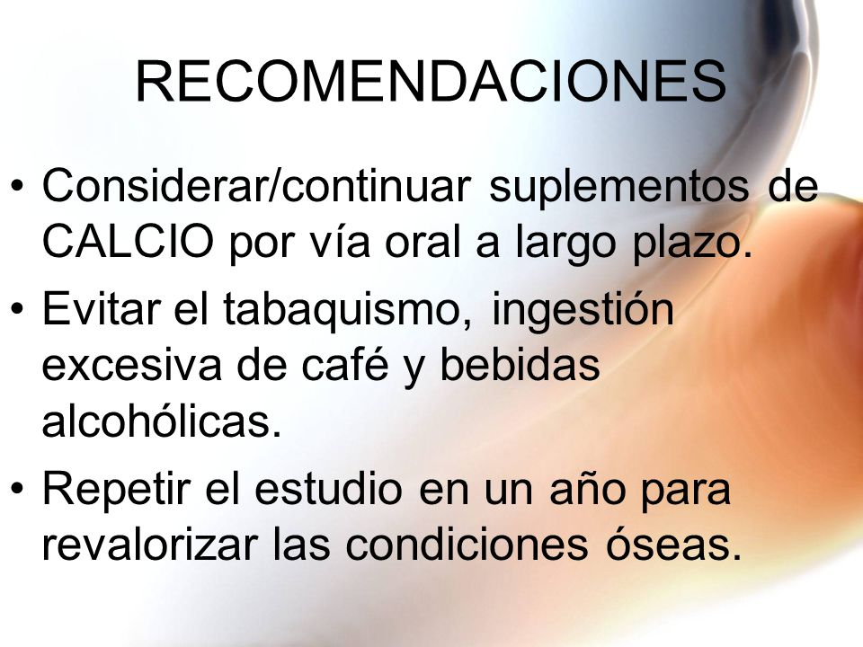 RECOMENDACIONES Considerar/continuar suplementos de CALCIO por vía oral a largo plazo. Evitar el tabaquismo, ingestión excesiva de café y bebidas alco