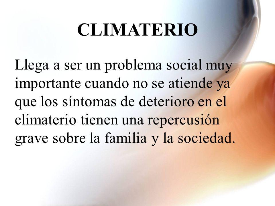 Llega a ser un problema social muy importante cuando no se atiende ya que los síntomas de deterioro en el climaterio tienen una repercusión grave sobre la familia y la sociedad.