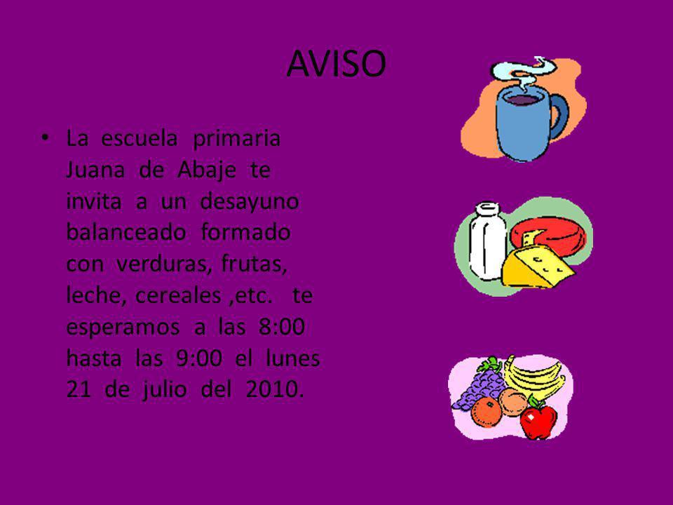 AVISO La escuela primaria Juana de Abaje te invita a un desayuno balanceado formado con verduras, frutas, leche, cereales,etc. te esperamos a las 8:00