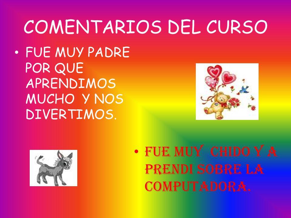 COMENTARIOS DEL CURSO FUE MUY PADRE POR QUE APRENDIMOS MUCHO Y NOS DIVERTIMOS. FUE MUY CHIDO Y A PRENDI SOBRE LA COMPUTADORA.