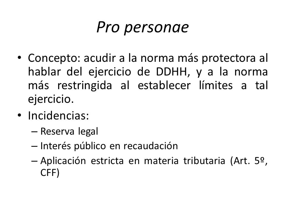 Pro personae Concepto: acudir a la norma más protectora al hablar del ejercicio de DDHH, y a la norma más restringida al establecer límites a tal ejercicio.