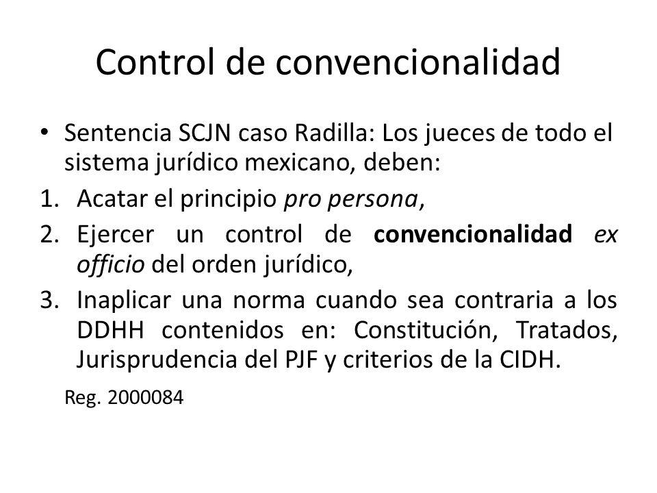 Control de convencionalidad Sentencia SCJN caso Radilla: Los jueces de todo el sistema jurídico mexicano, deben: 1.Acatar el principio pro persona, 2.