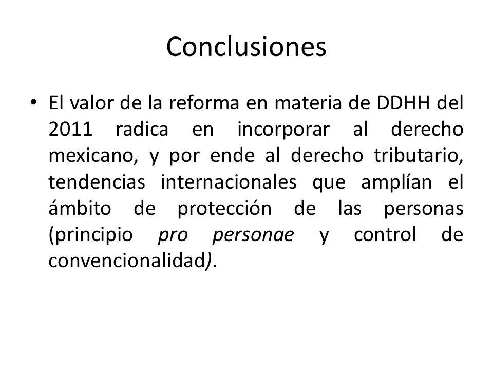 Conclusiones El valor de la reforma en materia de DDHH del 2011 radica en incorporar al derecho mexicano, y por ende al derecho tributario, tendencias internacionales que amplían el ámbito de protección de las personas (principio pro personae y control de convencionalidad).