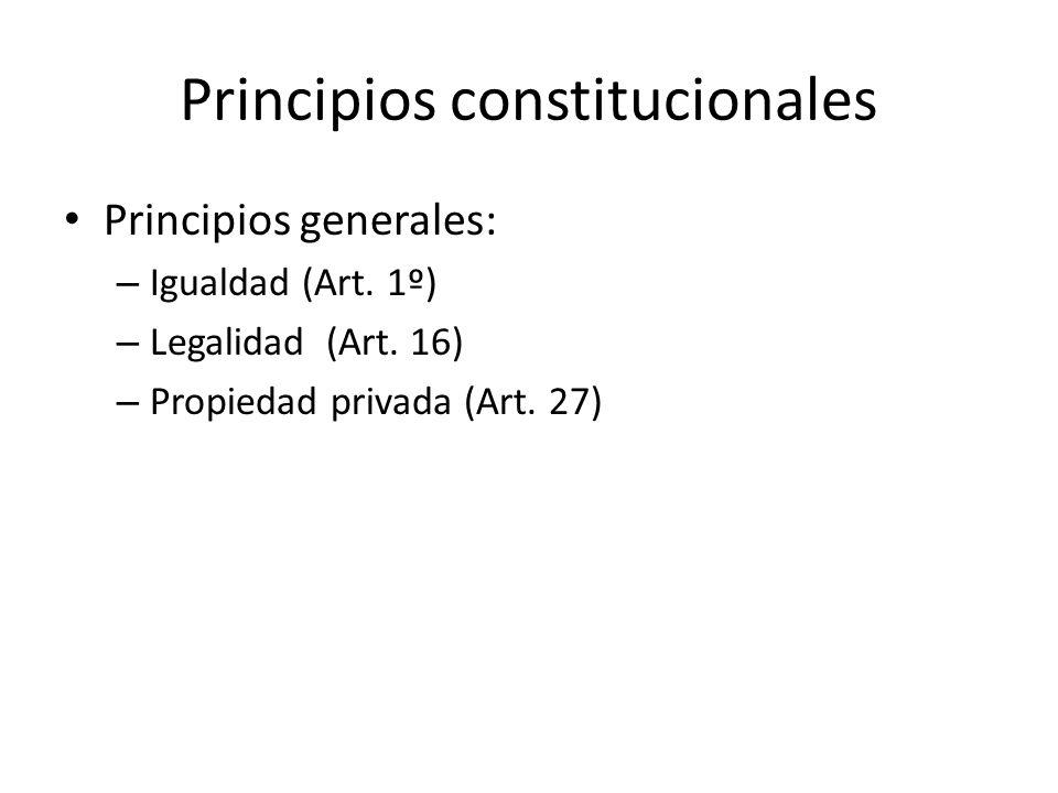 Principios constitucionales Principios generales: – Igualdad (Art. 1º) – Legalidad (Art. 16) – Propiedad privada (Art. 27)