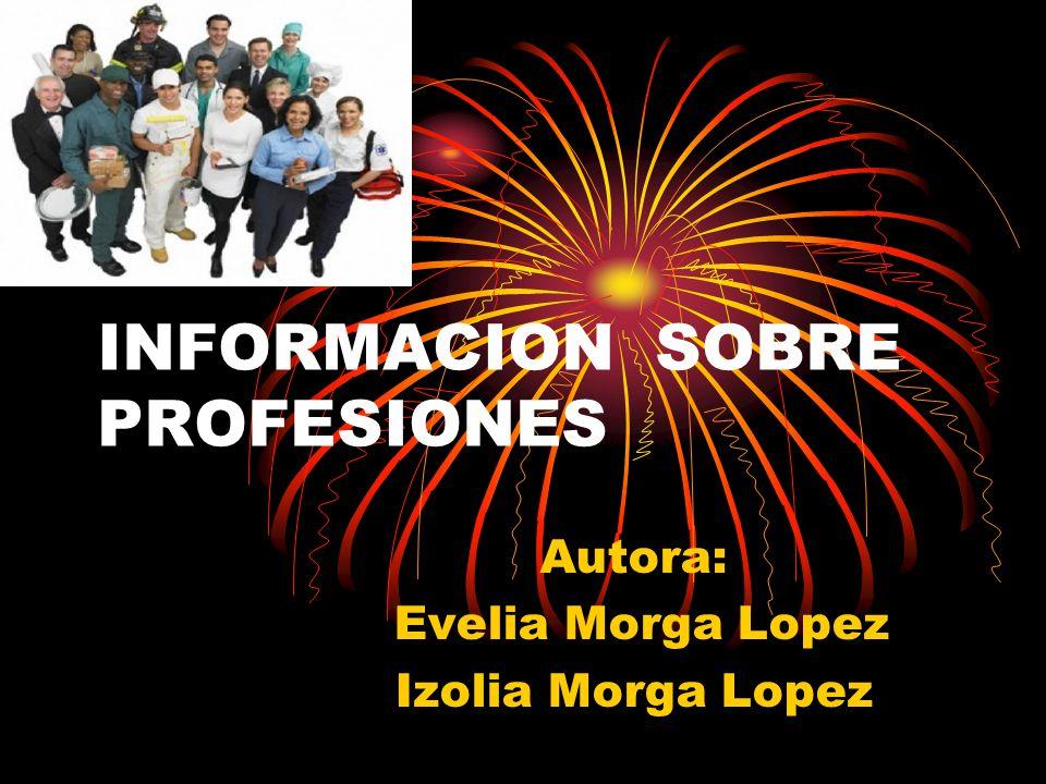 INFORMACION SOBRE PROFESIONES Autora: Evelia Morga Lopez Izolia Morga Lopez