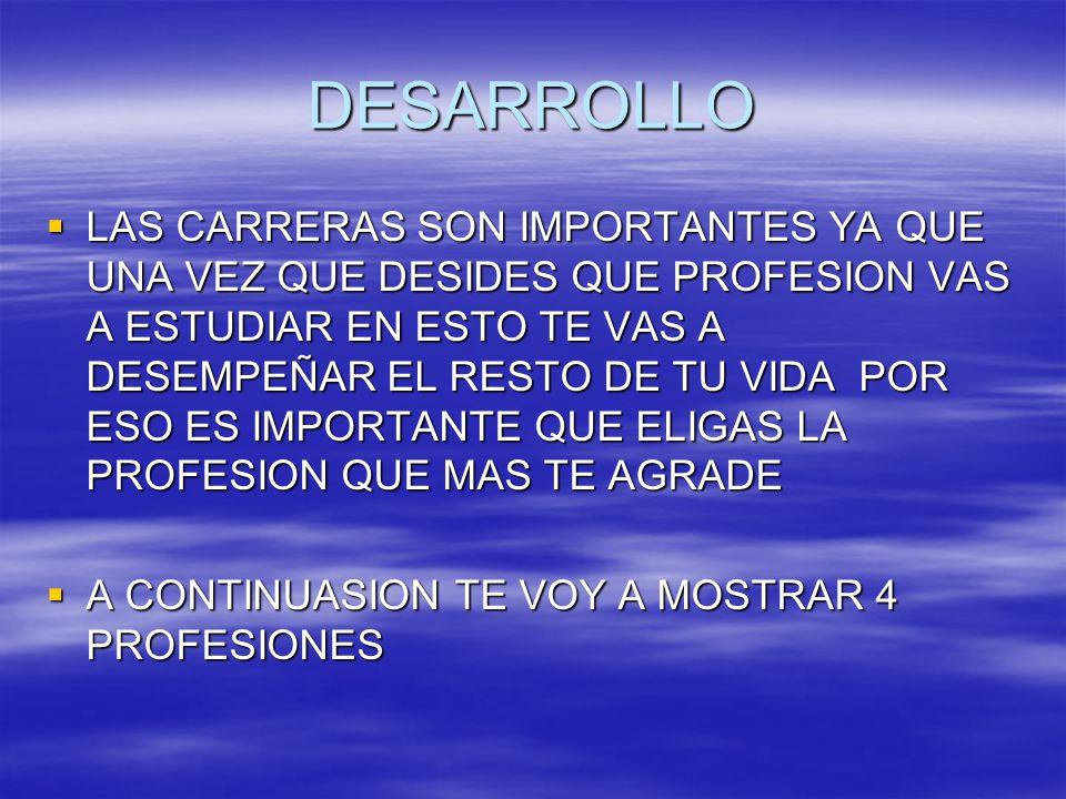 DESARROLLO LAS CARRERAS SON IMPORTANTES YA QUE UNA VEZ QUE DESIDES QUE PROFESION VAS A ESTUDIAR EN ESTO TE VAS A DESEMPEÑAR EL RESTO DE TU VIDA POR ESO ES IMPORTANTE QUE ELIGAS LA PROFESION QUE MAS TE AGRADE A CONTINUASION TE VOY A MOSTRAR 4 PROFESIONES
