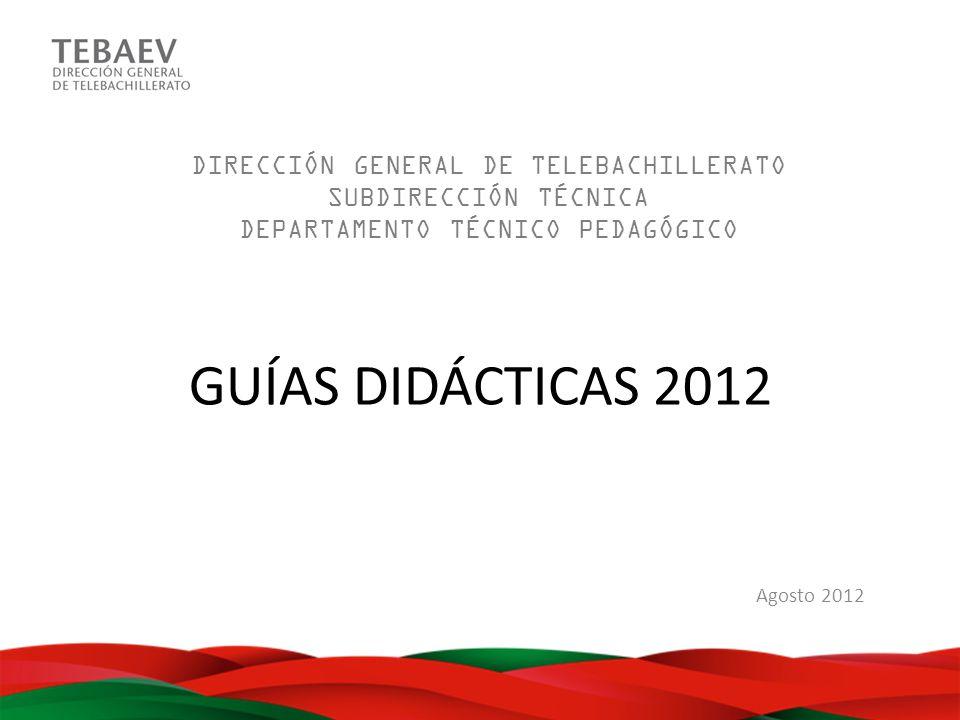 GUÍAS DIDÁCTICAS 2012 Agosto 2012 DIRECCIÓN GENERAL DE TELEBACHILLERATO SUBDIRECCIÓN TÉCNICA DEPARTAMENTO TÉCNICO PEDAGÓGICO