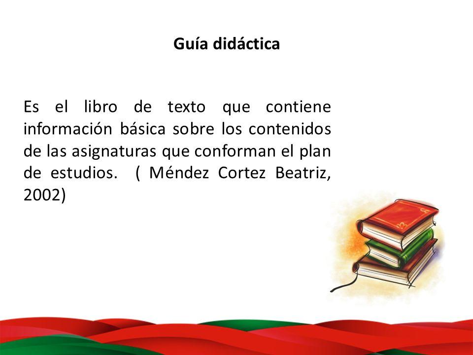 Guía didáctica Es el libro de texto que contiene información básica sobre los contenidos de las asignaturas que conforman el plan de estudios. ( Ménde