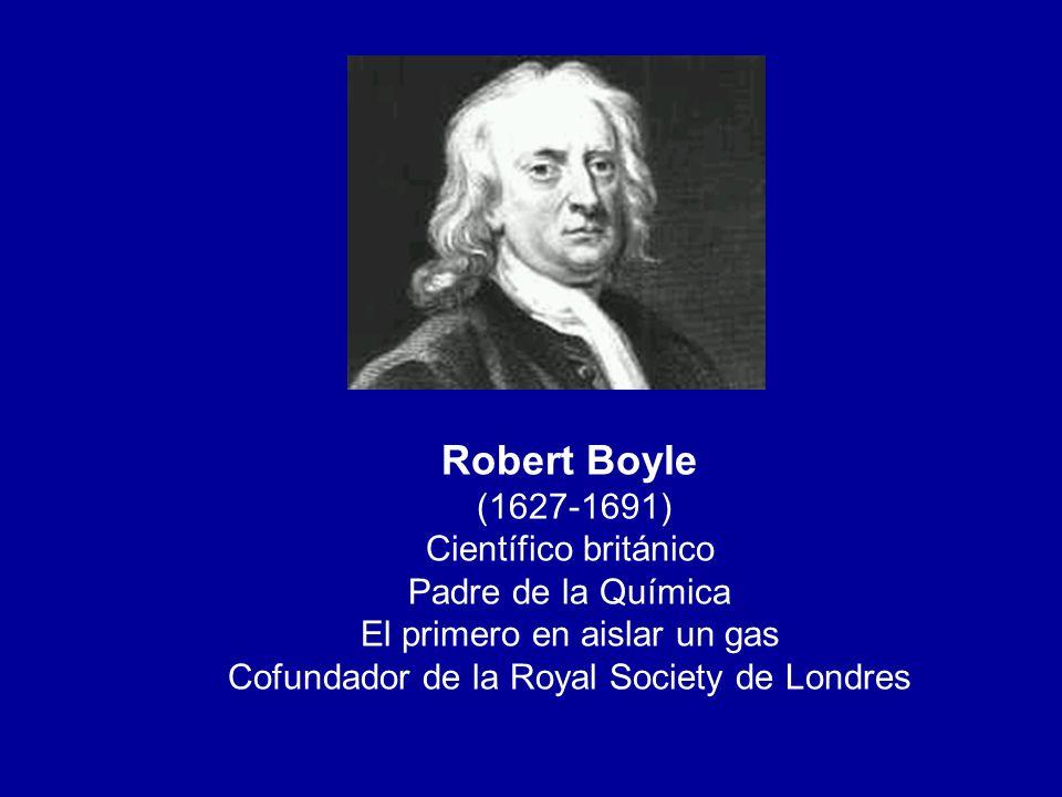 Robert Boyle (1627-1691) Científico británico Padre de la Química El primero en aislar un gas Cofundador de la Royal Society de Londres