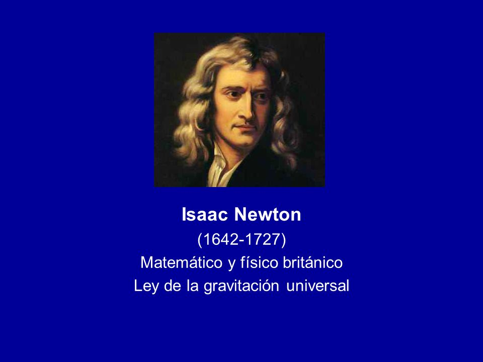 Isaac Newton (1642-1727) Matemático y físico británico Ley de la gravitación universal