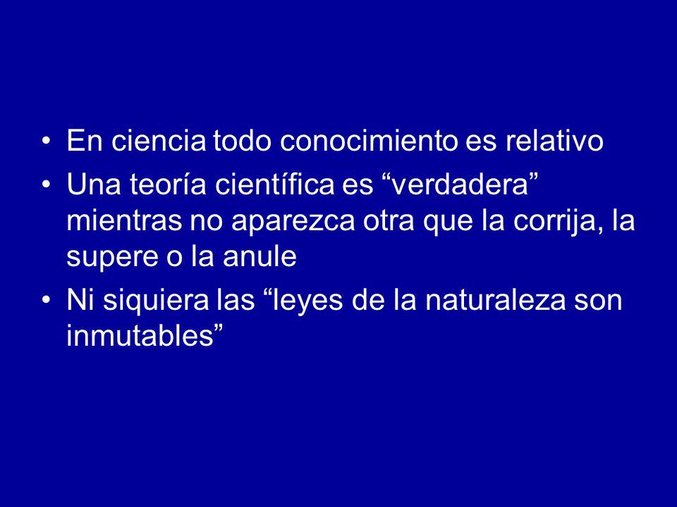 En ciencia todo conocimiento es relativo Una teoría científica es verdadera mientras no aparezca otra que la corrija, la supere o la anule Ni siquiera