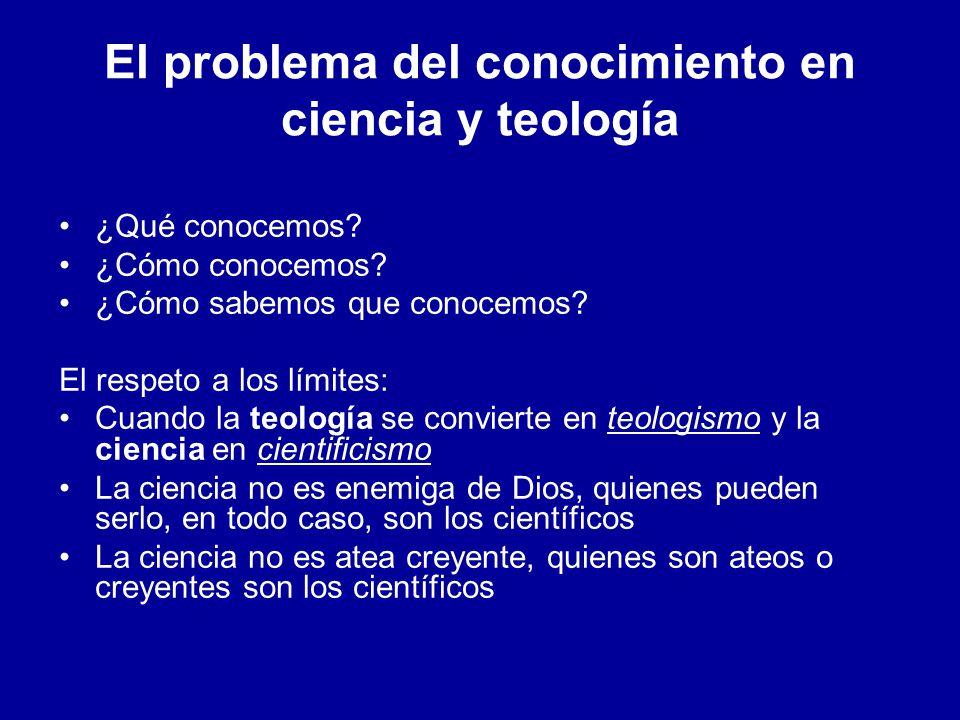 El problema del conocimiento en ciencia y teología ¿Qué conocemos? ¿Cómo conocemos? ¿Cómo sabemos que conocemos? El respeto a los límites: Cuando la t