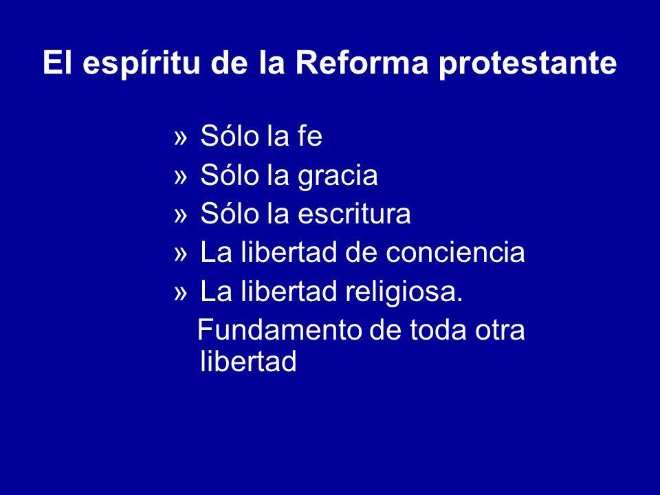 El espíritu de la Reforma protestante »Sólo la fe »Sólo la gracia »Sólo la escritura »La libertad de conciencia »La libertad religiosa. Fundamento de